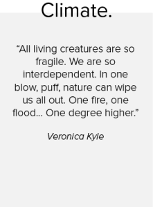 A quote from Veronica Kyle on climate saying: all living creatures are so fragile. We are so interdependent. In one blow, puff, nature can wipe us all out. One fire, one flood... one degree higher