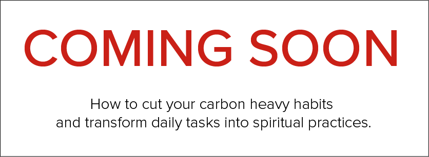 Coming Soon: a webpage about cutting carbon heavy habits and making daily tasks into religious practices