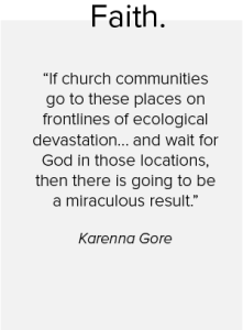 A quote from Karenna Gore on faith saying: If church communities go to these places on frontlines of ecological devastation... and wait for God in those locations, then there is going to be a miraculous result