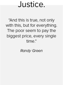 A quote from Randy Green on justice saying: And this is true not only with this but for everything. The poor seem to pay the biggest price every single time